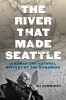 9780295747439 : the-river-that-made-seattle-cummings